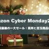 【もっとお得に】Amazonサイバーマンデー2018のおすすめ商品とセールを徹底解説